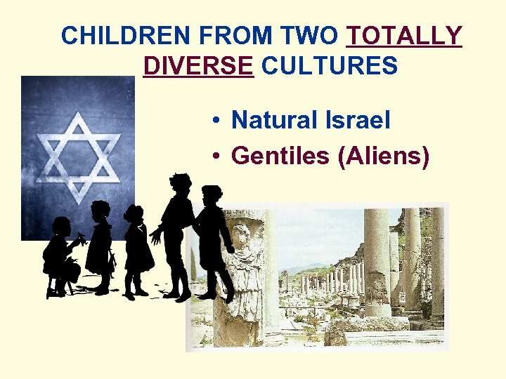CHILDREN FROM TWO TOTALLY DIVERSE CULTURES • Natural Israel • Gentiles (Aliens)