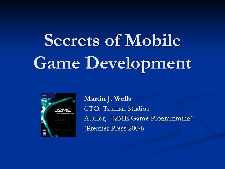 "Secrets of Mobile Game Development Martin J. Wells CTO, Tasman Studios Author, ""J 2"