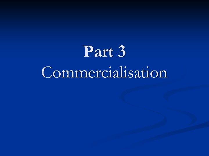 Part 3 Commercialisation
