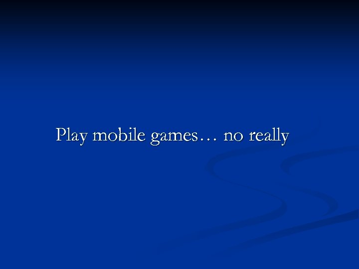 Play mobile games… no really