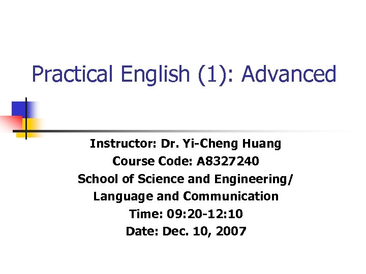 Practical English (1): Advanced Instructor: Dr. Yi-Cheng Huang Course Code: A 8327240 School of