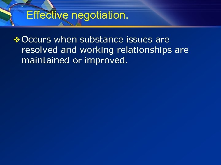 Effective negotiation. v Occurs when substance issues are resolved and working relationships are maintained