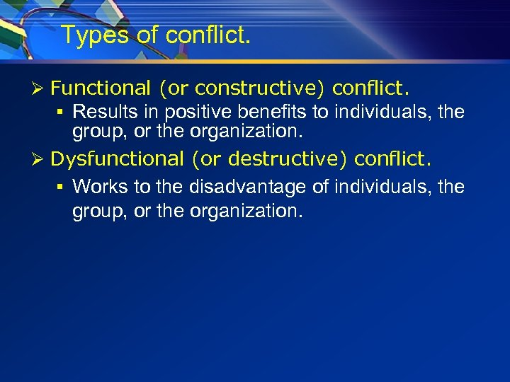 Types of conflict. Ø Functional (or constructive) conflict. § Results in positive benefits to