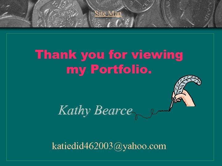 Site Map Thank you for viewing my Portfolio. Kathy Bearce katiedid 462003@yahoo. com