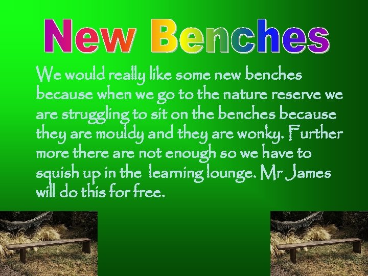We would really like some new benches because when we go to the nature