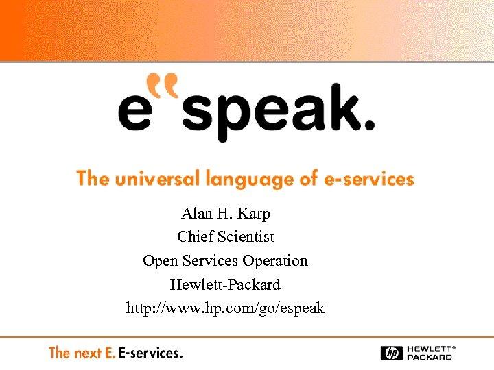 Alan H. Karp Chief Scientist Open Services Operation Hewlett-Packard http: //www. hp. com/go/espeak