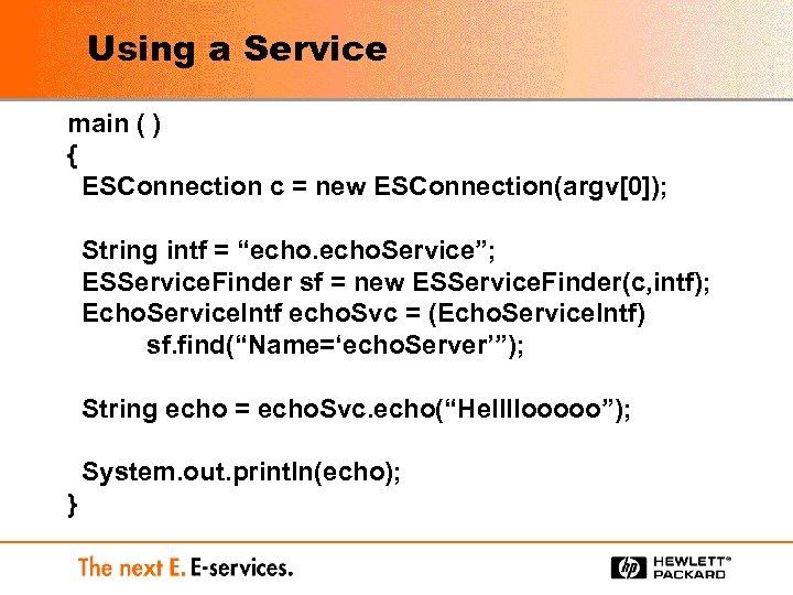 Using a Service main ( ) { ESConnection c = new ESConnection(argv[0]); String intf
