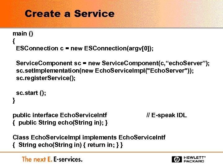 Create a Service main () { ESConnection c = new ESConnection(argv[0]); Service. Component sc