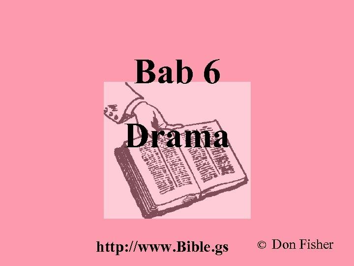 Bab 6 Drama http: //www. Bible. gs © Don Fisher