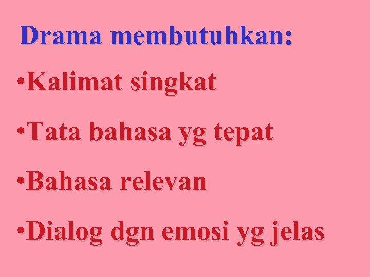 Drama membutuhkan: • Kalimat singkat • Tata bahasa yg tepat • Bahasa relevan •