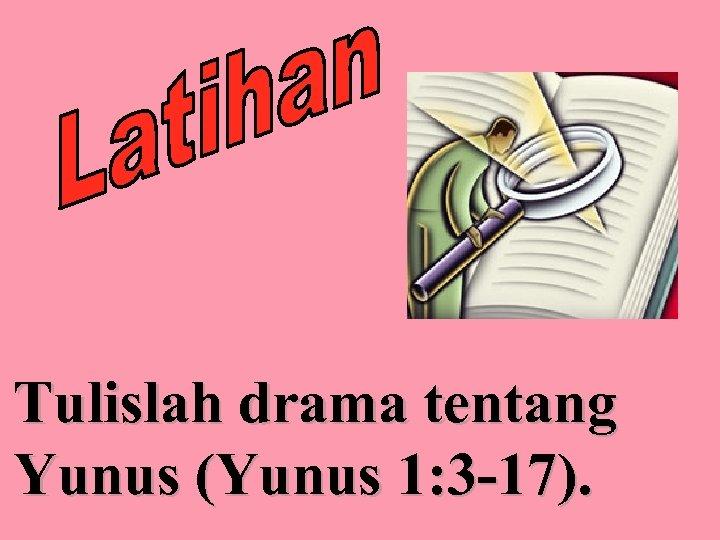 Tulislah drama tentang Yunus (Yunus 1: 3 -17).