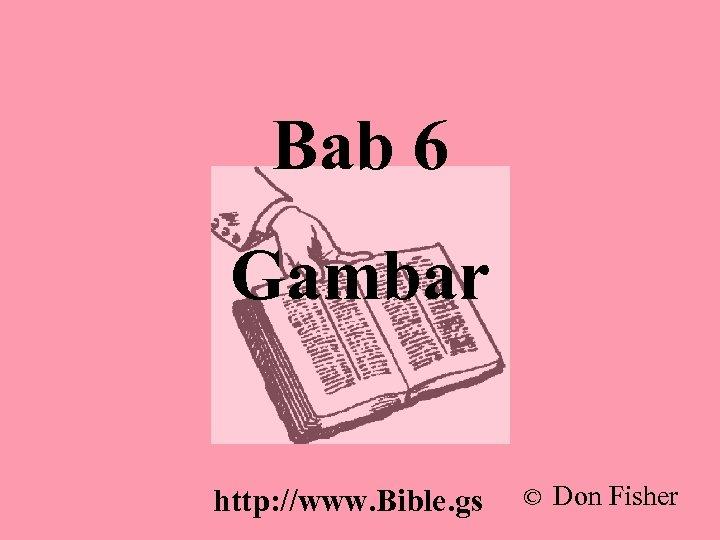 Bab 6 Gambar http: //www. Bible. gs © Don Fisher