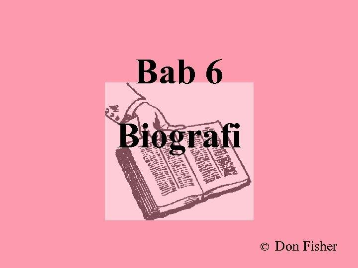 Bab 6 Biografi © Don Fisher