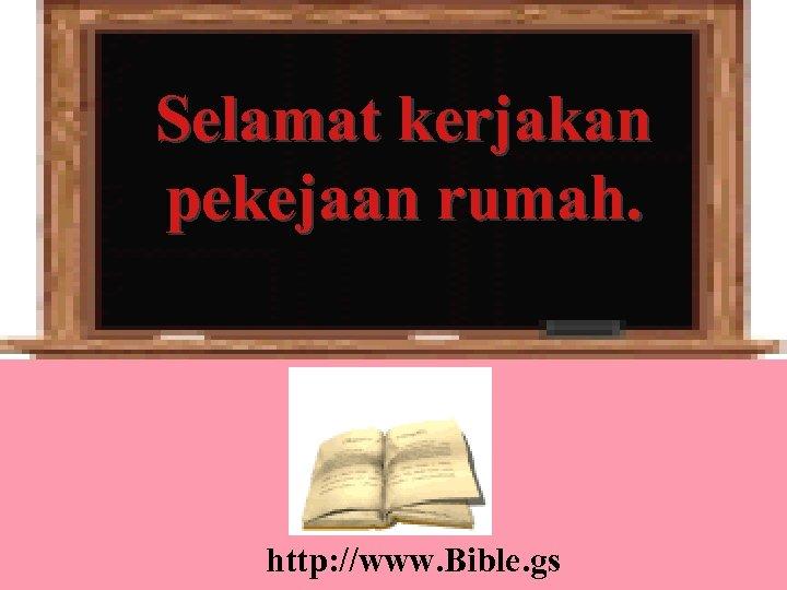 Selamat kerjakan pekejaan rumah. http: //www. Bible. gs