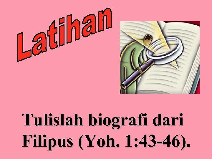 Tulislah biografi dari Filipus (Yoh. 1: 43 -46).
