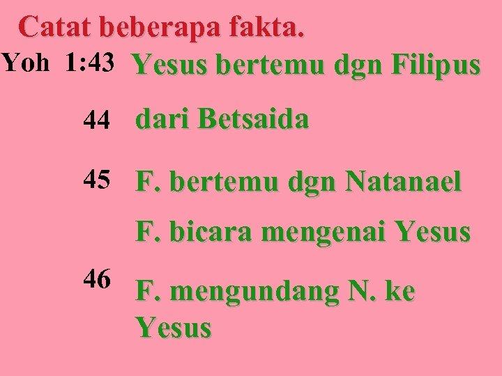 Catat beberapa fakta. Yoh 1: 43 Yesus bertemu dgn Filipus 44 dari Betsaida 45