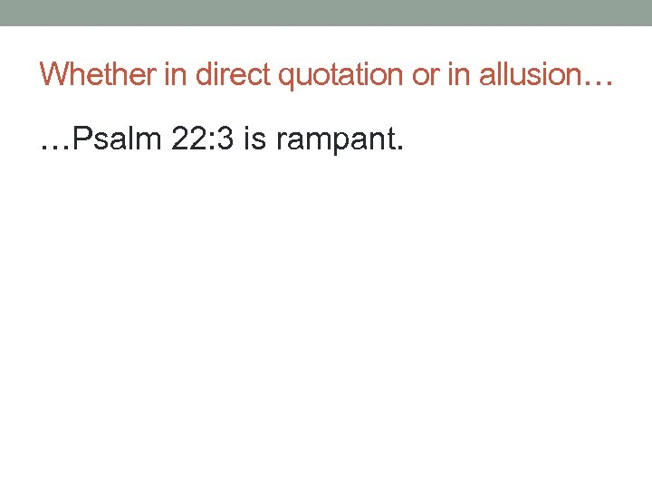 Whether in direct quotation or in allusion… …Psalm 22: 3 is rampant.
