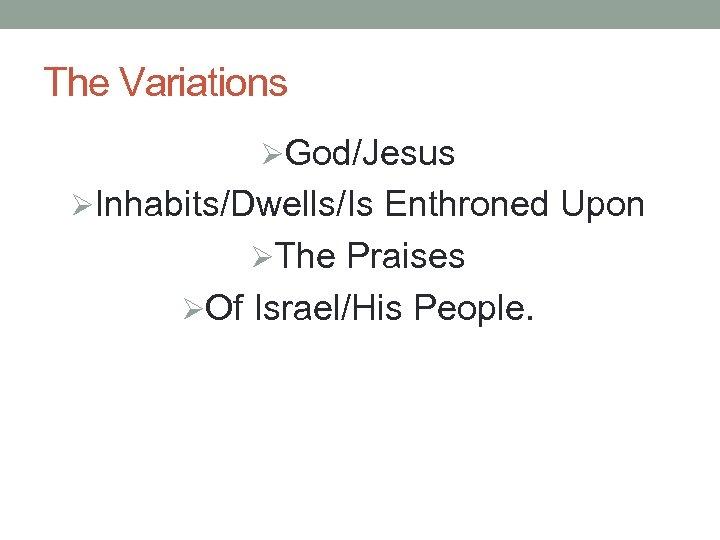 The Variations ØGod/Jesus ØInhabits/Dwells/Is Enthroned Upon ØThe Praises ØOf Israel/His People.