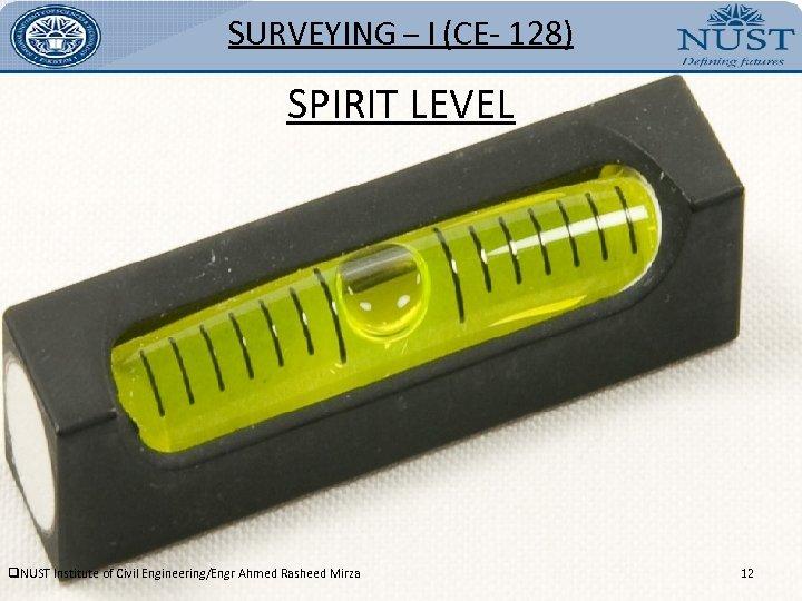 SURVEYING – I (CE- 128) SPIRIT LEVEL q. NUST Institute of Civil Engineering/Engr Ahmed