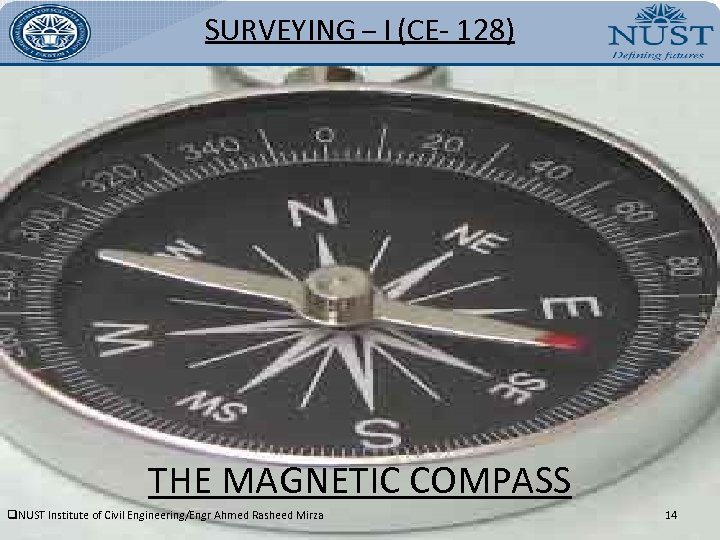 SURVEYING – I (CE- 128) THE MAGNETIC COMPASS q. NUST Institute of Civil Engineering/Engr