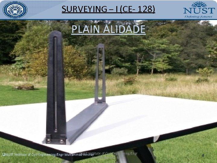 SURVEYING – I (CE- 128) PLAIN ALIDADE NUST Institute of Civil Engineering/Engr q. NUST