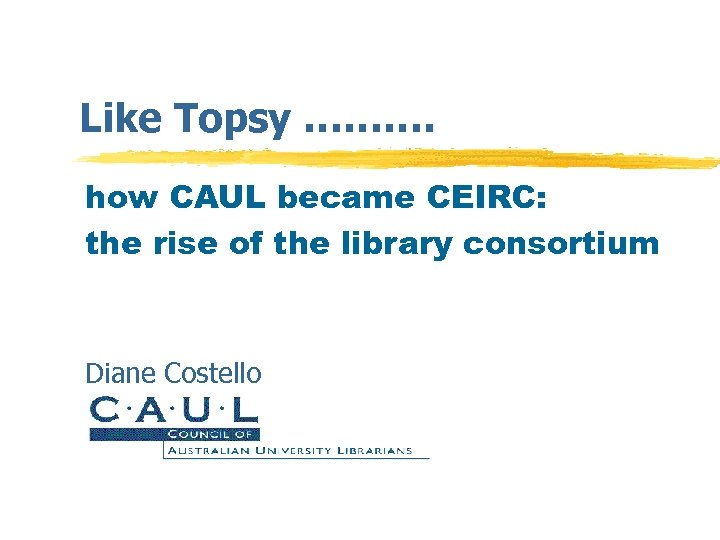 Like Topsy ………. how CAUL became CEIRC: the rise of the library consortium Diane