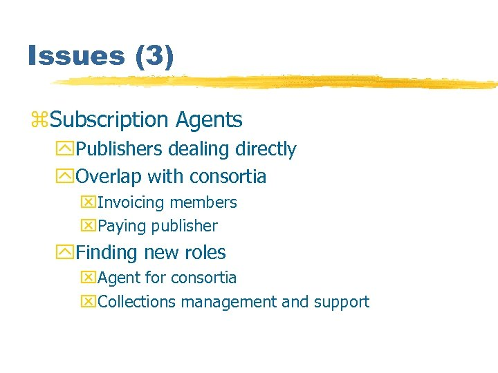 Issues (3) z. Subscription Agents y. Publishers dealing directly y. Overlap with consortia x.