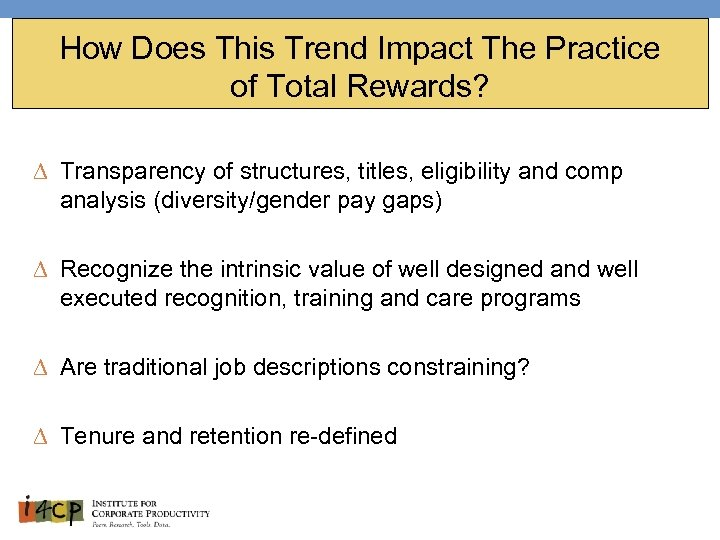 How Does This Trend Impact The Practice of Total Rewards? ∆ Transparency of structures,