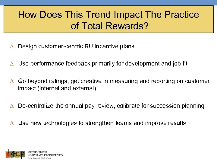 How Does This Trend Impact The Practice of Total Rewards? ∆ Design customer-centric BU