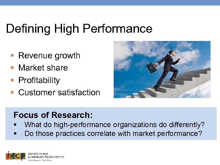 Defining High Performance § § Revenue growth Market share Profitability Customer satisfaction Focus of