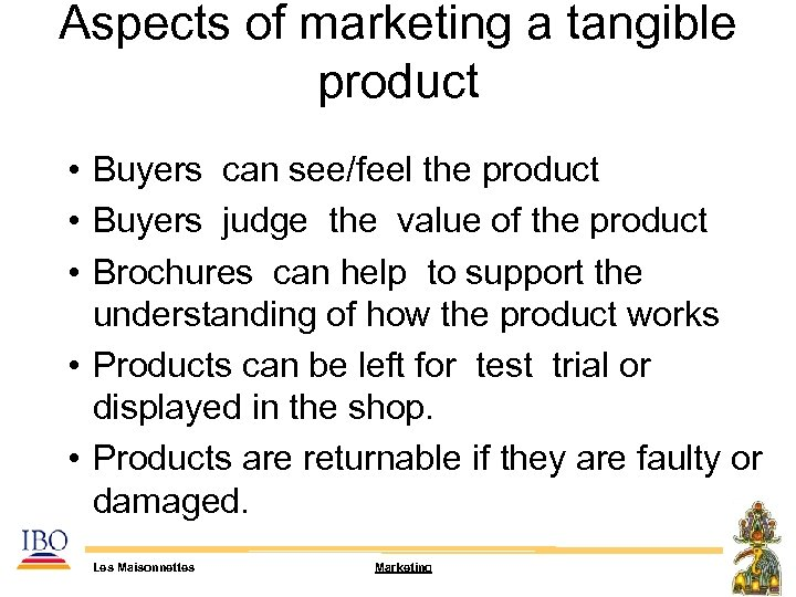 Aspects of marketing a tangible product • Buyers can see/feel the product • Buyers