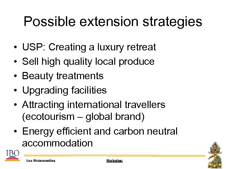 Possible extension strategies • • • USP: Creating a luxury retreat Sell high quality