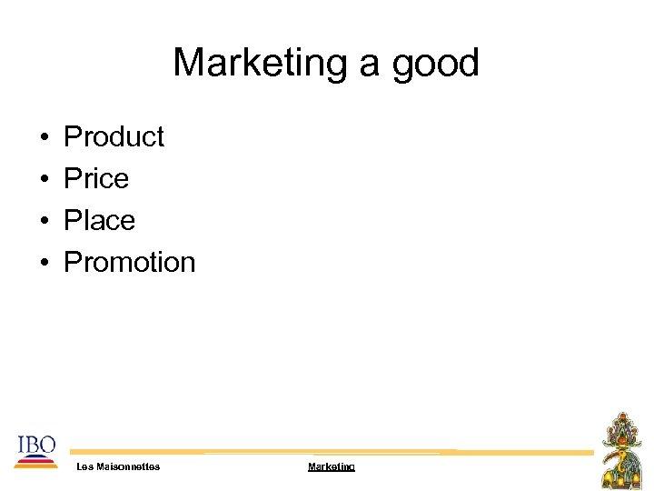 Marketing a good • • Product Price Place Promotion Les Maisonnettes Marketing