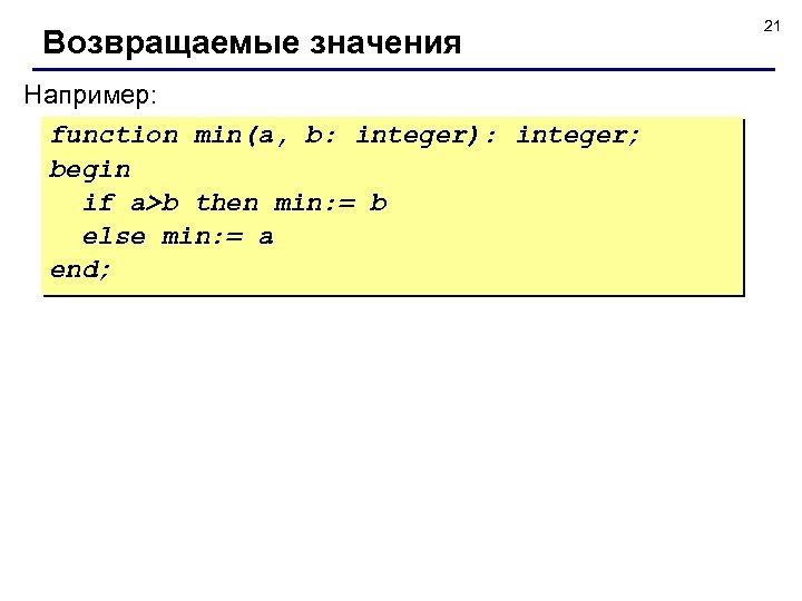 Возвращаемые значения Например: function min(a, b: integer): integer; begin if a>b then min: =