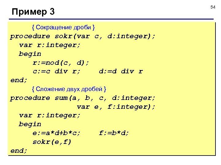Пример 3 { Сокращение дроби } procedure sokr(var c, d: integer); var r: integer;