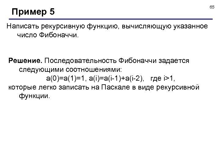 Пример 5 Написать рекурсивную функцию, вычисляющую указанное число Фибоначчи. Решение. Последовательность Фибоначчи задается следующими