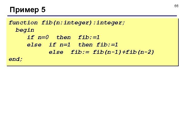 Пример 5 function fib(n: integer): integer; begin if n=0 then fib: =1 else if