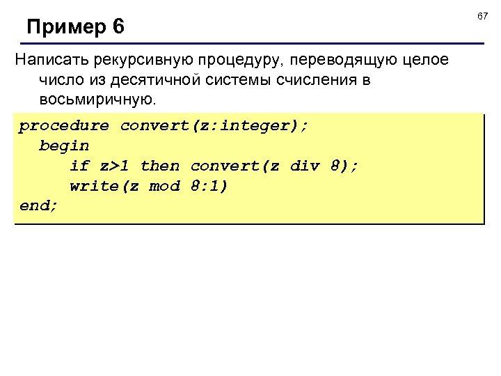 Пример 6 Написать рекурсивную процедуру, переводящую целое число из десятичной системы счисления в восьмиричную.