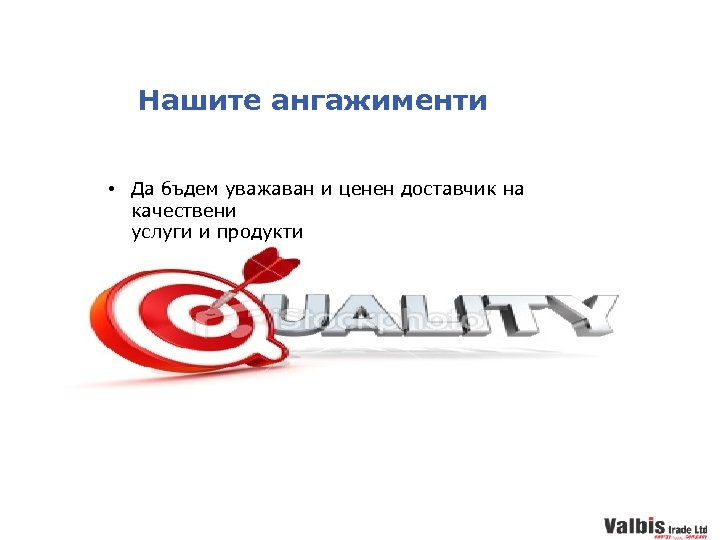 Нашите ангажименти • Да бъдем уважаван и ценен доставчик на качествени услуги и продукти