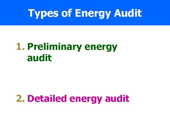 Types of Energy Audit 1. Preliminary energy audit 2. Detailed energy audit