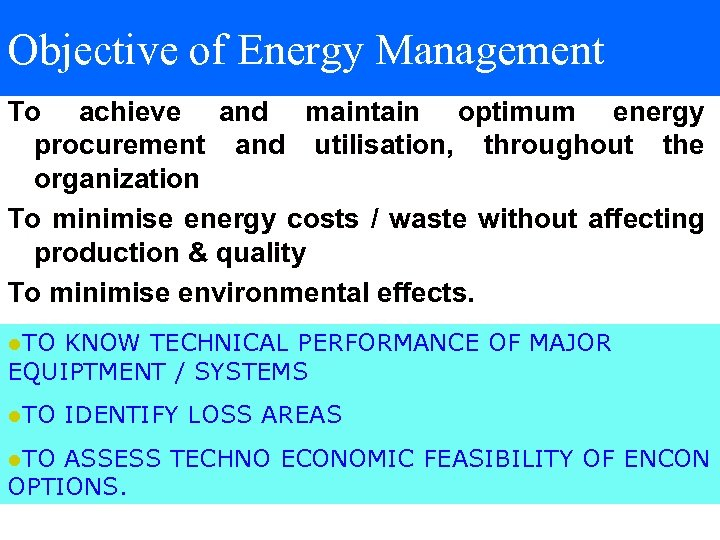 Objective of Energy Management To achieve and maintain optimum energy procurement and utilisation, throughout