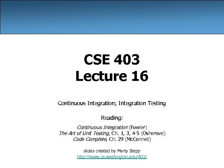 CSE 403 Lecture 16 Continuous Integration; Integration Testing Reading: Continuous Integration (Fowler) The Art