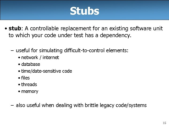 Stubs • stub: A controllable replacement for an existing software unit to which your