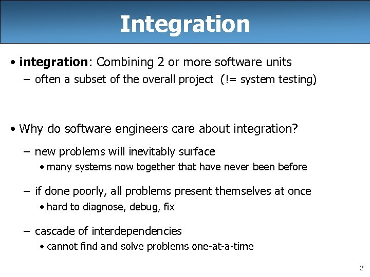 Integration • integration: Combining 2 or more software units – often a subset of