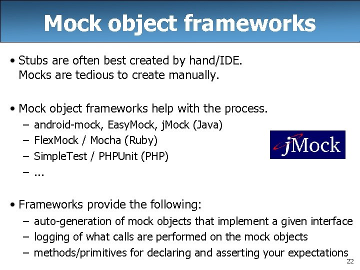 Mock object frameworks • Stubs are often best created by hand/IDE. Mocks are tedious