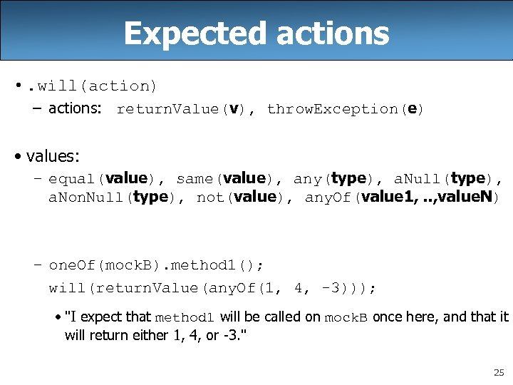 Expected actions • . will(action) – actions: return. Value(v), throw. Exception(e) • values: –