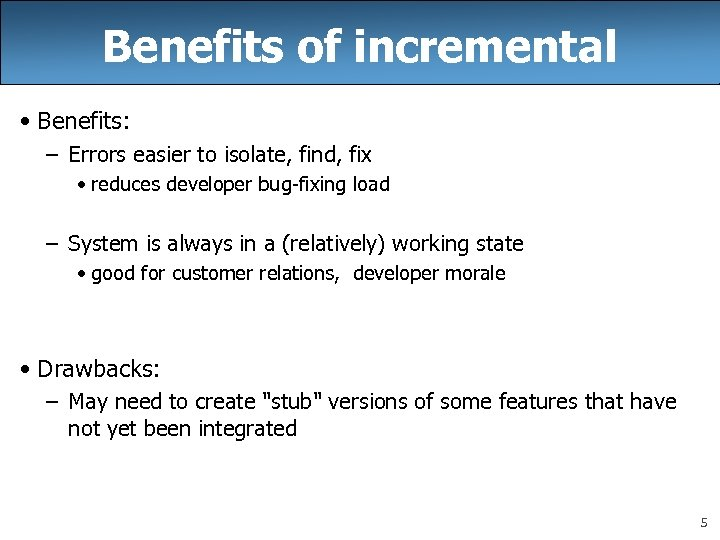 Benefits of incremental • Benefits: – Errors easier to isolate, find, fix • reduces