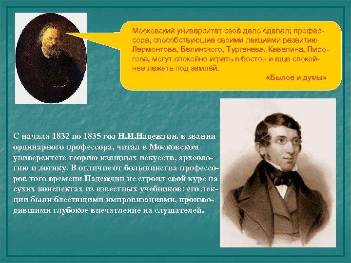 Московский университет своё дело сделал; профессора, способствующие своими лекциями развитию Лермонтова, Белинского, Тургенева, Кавелина,