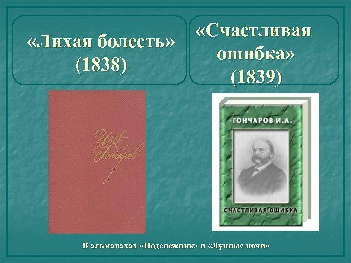 «Лихая болесть» (1838) «Счастливая ошибка» (1839) В альманахах «Подснежник» и «Лунные ночи»