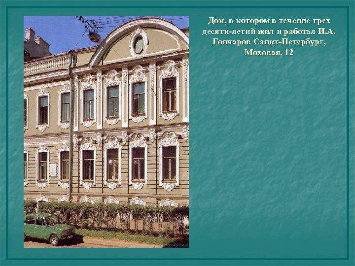 Дом, в котором в течение трех десяти-летий жил и работал И. А. Гончаров Санкт-Петербург,